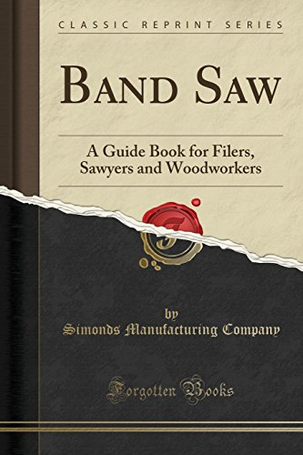 Band Saw: A Guide Book for Filers, Sawyers and Woodworkers (Classic Reprint)