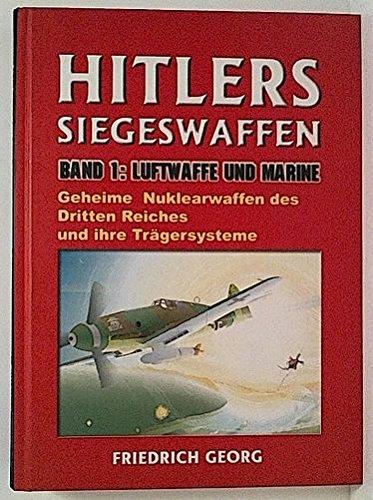 Hitlers Siegeswaffen, Band 1: Luftwaffe und Marine, Geheime Nuklearwaffen des Dritten Reiches und ihre Trägersysteme.