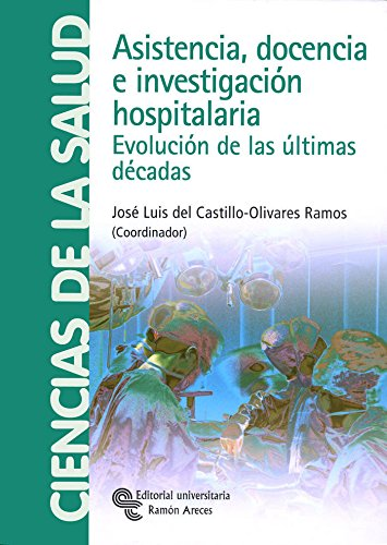 Asistencia, docencia e investigación hospitalaria: Evolución de las últimas décadas (Monografías) por José Luis Del Castillo-Olivares Ramos