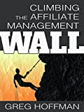 Climbing the Affiliate Management Wall: How Merchants and Managers Find Growth Through the Affiliate Marketing Channel (English Edition)