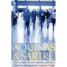 Aquinas & Sartre: On Freedom, Personal Identity, and the Possibility of Happiness
