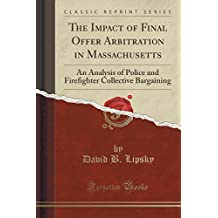 The Impact of Final Offer Arbitration in Massachusetts: An Analysis of Police and Firefighter Collective Bargaining (Classic Reprint)