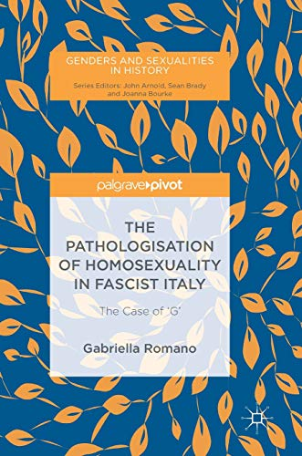 The Pathologisation of Homosexuality in Fascist Italy: The Case of 'G' (Genders and Sexualities in History)