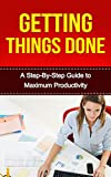 Getting Things Done: A Step-By-Step Guide to Maximum Productivity (getting things done, maximum productivity, productivity, time management, complete tasks, self help, business) (English Edition)