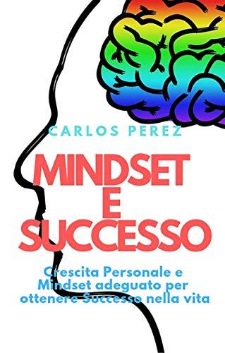 MINDSET E SUCCESSO: Crescita Personale e Mindset adeguato per ottenere Successo nella vita