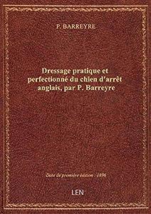 Dressage pratique etperfectionné duchiend'arrêt anglais, parP.Barreyre
