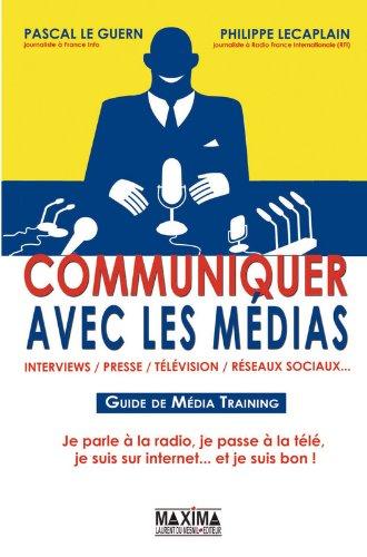 Communiquer avec les médias : Guide de Média Training par Pascal Le Guern, Philippe Lecaplain
