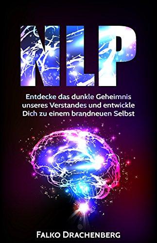 NLP: Entdecke das dunkle Geheimnis unseres Verstandes und entwickle Dich zu einem brandneuen Selbst (NLP, NLP für Anfänger, Gewohnheiten ändern, Körpersprache, Konzentration steigern 1)
