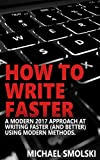 How to Write Faster: A Modern 2017 Approach at Writing Faster (and Better) Using Modern Methods.