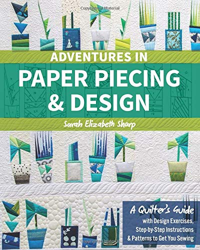 Adventures in Paper Piecing & Design: A Quilter's Guide with Design Exercises, Step-by-Step Instructions & Patterns to Get You Sewing -