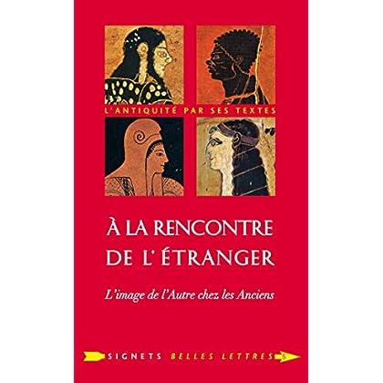 À la Rencontre de l'étranger: L'image de l'Autre chez les Anciens (Signets Belles Lettres t. 5)