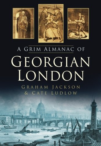 The Grim Almanac of Georgian London (Grim Almanacs) by Ludlow, Cate, Jackson, Graham (2012) Paperback
