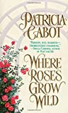 Where Roses Grow Wild by Patricia Cabot (1998-03-15)