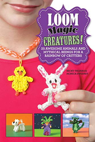 Loom Magic Creatures!: 25 Awesome Animals and Mythical Beings for a Rainbow of Critters Chicagos West Loop