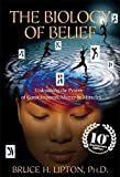 The Biology of Belief: Unleashing the Power of Consciousness, Matter & Miracles
