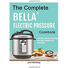 The Complete Bella™ Electric Pressure Cooker Cookbook: The Best, Mouth watering, and Easy Recipes for Everyday!
