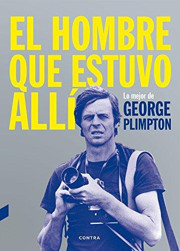 El Hombre Que Estuvo Allí por George Plimpton