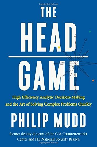 The HEAD Game: High-Efficiency Analytic Decision Making and the Art of Solving Complex Problems Quickly 1st edition by Mudd, Philip (2015) Hardcover (Philip Mudd)