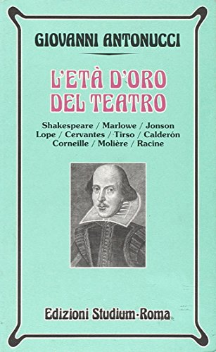 L'età d'oro del teatro. Shakespeare, Marlowe, Jonson, Lope, Cervantes, Tirso, Calderon, Corneille, Molière, Racine