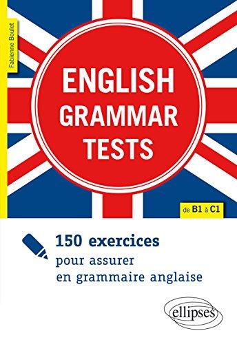 ENGLISH GRAMMAR TESTS. 150 EXERCICES POUR ASSURER EN GRAMMAIRE ANGLAISE. [DE B1 À C1]