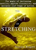 The Art of Stretching: The magic of increasing mobility, improving flexibility and maximize your range of motion.