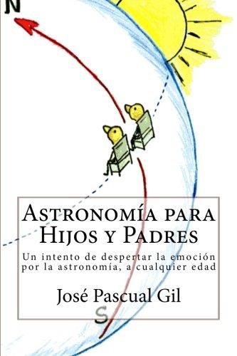 Astronomia para Hijos y Padres: Un intento de despertar la emoción por la astronomía, a cualquier edad por José Vicente Pascual Gil