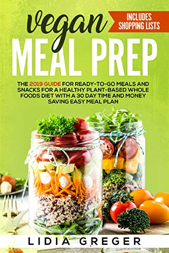 Vegan Meal Prep: The 2019 Guide for Ready-to-Go Meals and Snacks for a Healthy Plant-based Whole Foods Diet with a 30 Day Time and Money Saving Easy Meal Plan. Includes Shopping List (English Edition)