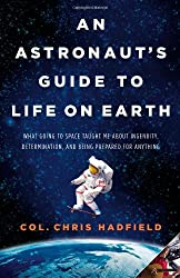 An Astronaut's Guide to Life on Earth: What Going to Space Taught Me About Ingenuity, Determination, and Being Prepared for Anything by Chris Hadfield (2013-10-29)