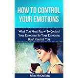 How To Control Your Emotions: How To Control Your Emotions So Your Emotions Don't Control You (Emotional Intelligence) (English Edition)