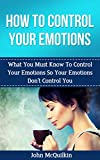 How To Control Your Emotions: How To Control Your Emotions So Your Emotions Don't Control You (Emotional Intelligence)