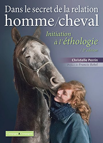 Dans le secret de la relation homme/cheval: Initiation à l'éthologie par Christelle PERRIN
