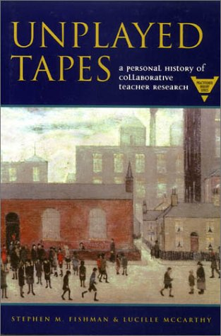 Unplayed Tapes: A Personal History of Collaborative Teacher Research (The Practitioner Inquiry Series)