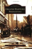 Greater Hartford Firefighting (Images of America (Arcadia Publishing))