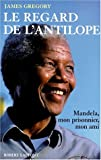 Le regard de l'antilope - Nelson Mandela, mon prisonnier, mon ami