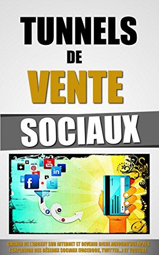 Tunnels De Vente Sociaux: Gagner De L'Argent Sur Internet Et Devenir Riche Aujourd'hui Après L'Explosion Des Réseaux Sociaux (Facebook, Twitter...) et Youtube. par Remy Roulier