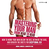 Mastering Your Man from Head to Head: The Girlfriend's Guide to Working a Penis and the Man Attached to It For Your Pleasure and His