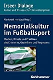 Memorialkultur im Fußballsport: Medien, Rituale und Praktiken des Erinnerns, Gedenkens und Vergessens (Irseer Dialoge, Band 17)
