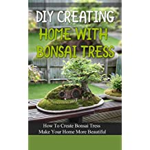DIY Creating Home With Bonsai Tress: How To Create Bonsai Tress Make Your Home More Beautiful (English Edition)