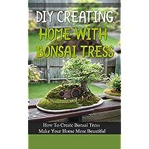 DIY Creating Home With Bonsai Tress: How To Create Bonsai Tress Make Your Home More Beautiful (English Edition)
