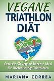 VEGANE TRIATHLON DIÄT: Genieße 50 vegane Rezepte ideal für Hochleistungs-Triathleten