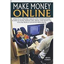 Make Money Online: A Practical Upwork Career Guide for Beginners (Scams to Avoid, Insight Tips to Follow from a Top Rated Freelancer, Online Business, ... Income, Making Money) (English Edition)