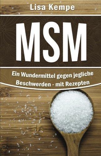 MSM: Ein Wundermittel gegen jegliche Beschwerden: - mit Rezepten (Heilmittel von A bis Z: Allergien, Anti-Aging, Darm, Magen ... bis hin zu Schmerzen und Zentrales Nervensystem)