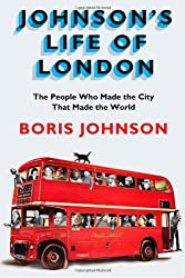 Johnson's Life of London: The People Who Made the City That Made the World Johnson, Boris ( Author ) May-31-2012 Hardcover