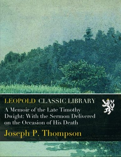 A Memoir of the Late Timothy Dwight: With the Sermon Delivered on the Occasion of His Death por Joseph P. Thompson
