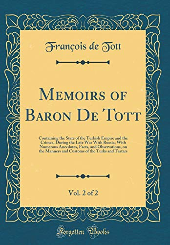 Memoirs of Baron De Tott, Vol. 2 of 2: Containing the State of the Turkish Empire and the Crimea, During the Late War With Russia; With Numerous ... of the Turks and Tartars (Classic Reprint)