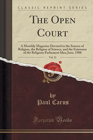 The Open Court, Vol. 22: A Monthly Magazine Devoted to the Science of Religion, the Religion of Science, and the Extension of the Religious Parliament Idea; June, 1908 (Classic Reprint)