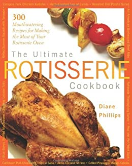 The Ultimate Rotisserie Cookbook: 300 Mouthwatering Recipes for Making the Most of Your Rotisserie Oven (Non) by [Phillips, Diane]