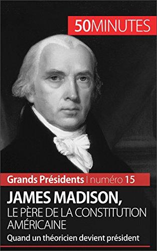 James Madison, le pre de la Constitution amricaine: Quand un thoricien devient prsident (Grands Prsidents t. 15)