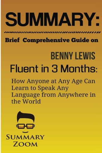 Summary: Brief Comprehensive Guide On: Benny Lewis's: Fluent in 3 Months: How Anyone at Any Age Can Learn To Speak Any Language From Anywhere in the World (Summary Zoom, Band 27)