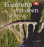 Eisenbahn-Bildband: Eisenbahn von oben. Die Schweiz von oben. Luftbilder von Schweizer Eisenbahnstrecken. Besondere Bahnstrecken in Naturkulisse und Stadtlandschaft. - Werner Nef